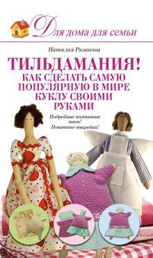Рязанова Н. А. - Тильдамания! Как сделать самую популярную в мире куклу своими руками обложка книги