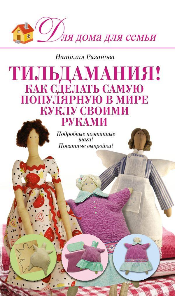 Тильдамания! Как сделать самую популярную в мире куклу своими руками Рязанова Н. А.