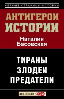 Басовская Н.И. - Все антигерои истории. Злодеи. Тираны. Предатели обложка книги