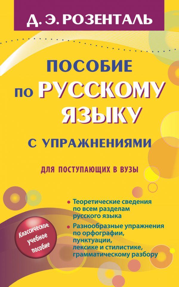 Пособие по русскому языку с упражнениями для поступающих в вузы Розенталь Д.Э.