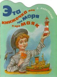Маяковский В.В. - Эта книжечка моя про моря и про маяк обложка книги