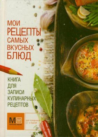 Книга для записи кулинарных рецептов. Мои рецепты самых вкусных блюд