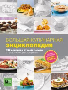Большая кулинарная энциклопедия. 190 рецептов от шеф-повара с пошаговыми фотогра