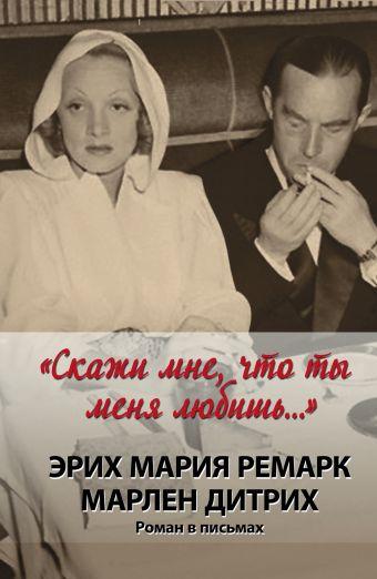 """""""Скажи мне, что ты меня любишь..."""" Дитрих Марлен, Ремарк Э.М."""