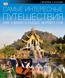 . - САМЫЕ ИНТЕРЕСНЫЕ ПУТЕШЕСТВИЯ. 1000 удивительных маршрутов обложка книги
