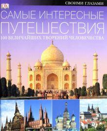 . - САМЫЕ ИНТЕРЕСНЫЕ ПУТЕШЕСТВИЯ. 100 величайших творений человечества обложка книги