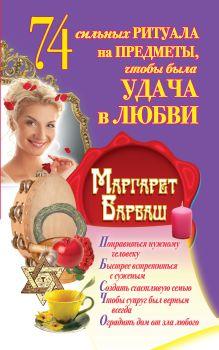 Барбаш Маргарет - 74 сильных ритуала на предметы, чтобы была удача в любви обложка книги