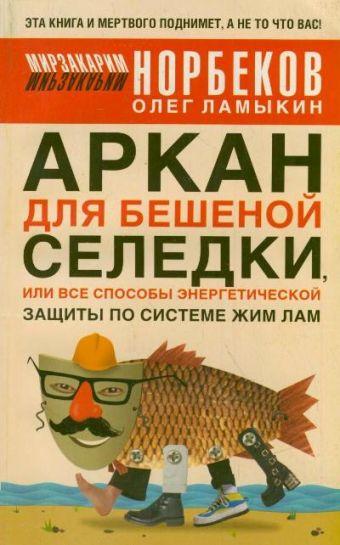Аркан для бешеной селедки, или Все способы энергетической защиты по системе Жим Ламыкин О.Д., Норбеков М.С.