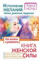 Ночь А. - Исполнение желаний: тайных, денежных, сердечных. Книга женской силы. Как влиять и управлять.' обложка книги