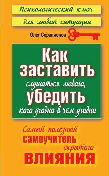 Серапионов Олег - Как заставить слушаться любого, убедить кого угодно в чем угодно обложка книги