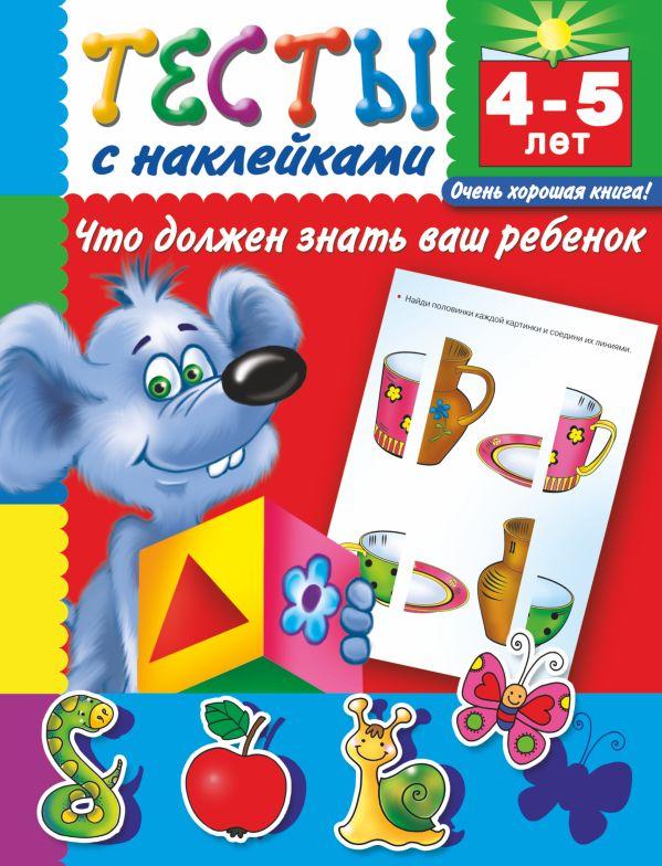 Тесты с наклейками. Что должен знать ваш ребенок. 4-5 лет Дмитриева В.Г.