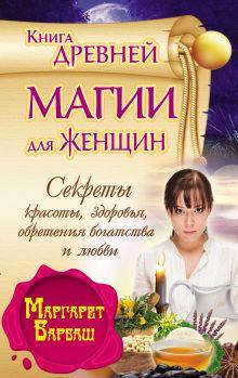 Барбаш М. - Книга древней магии для женщин. Секркты красоты, здоровья, обретения богатства и любви обложка книги