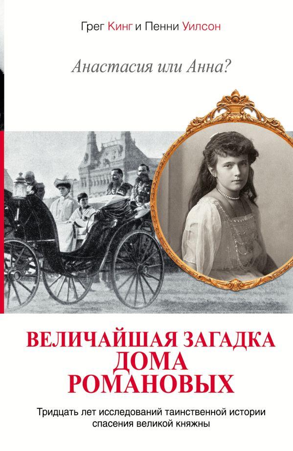 Анастасия или Анна? Величайшая загадка дома Романовых Кинг Грег, Уилсон Пенни