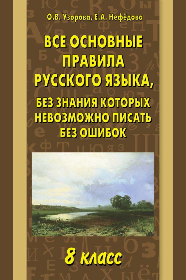 Все основные правила русского языка, без знания которых невозможно писать без ошибок. 8 класс Узорова О.В.