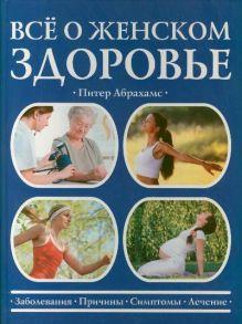 Абрахамс П. - Все о женском здоровье обложка книги
