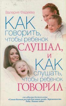 Фадеева В.В. - Как говорить, чтобы ребенок слушал, и Как слушать, чтобы ребенок говорил. Особенности общения с ребенком от года до 7 лет обложка книги