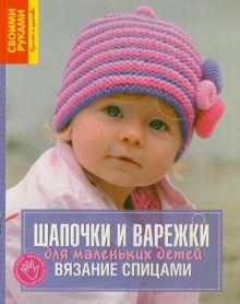 Шпиц Х. - Шапочки и варежки для маленьких детей. Вязание спицами обложка книги