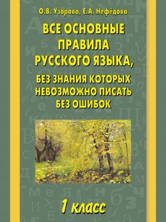 Все основные правила русского языка, без знания которых невозможно писать без ошибок. 1 класс Узорова О.В.