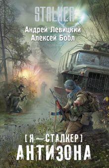 Левицкий А., Бобл А. - Я — сталкер. Антизона обложка книги