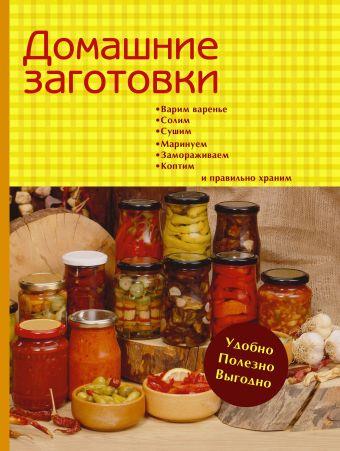 Домашние заготовки. Варим варенье, солим, сушим, маринуем, замораживаем, коптим и правильно храним Ганс Хайнц К.