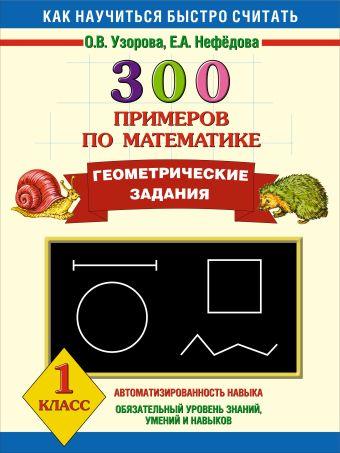 300 примеров по математике. Геометрические задания. 1 класс. Узорова О.В.