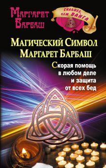 Барбаш Маргарет - Магический символ Маргарет Барбаш. Скорая помощь в любом деле и защита от всех бед обложка книги