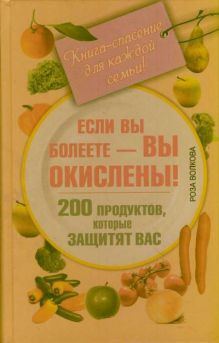 Волкова Роза - Если вы болеете - вы окислены! 200 продуктов, которые защитят вас. Книга-спасение для каждой семьи! обложка книги