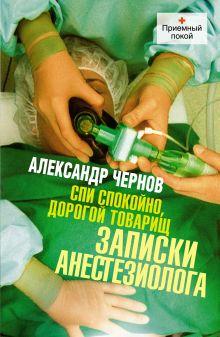 Чернов А.Е. - Спи спокойно, дорогой товарищ. Записки анестезиолога. обложка книги
