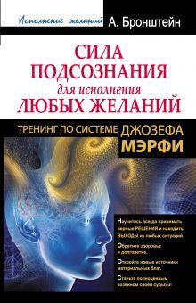 Бронштейн А. - Сила подсознания для исполнения любых желаний. Тренинг по системе Джозефа Мэрфи обложка книги