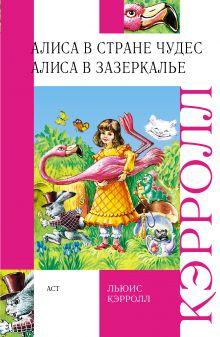 Льюис Кэрролл - Алиса в стране чудес. Алиса в зазеркалье. обложка книги
