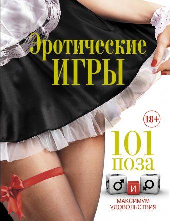 Эротические игры. 101 поза и максимум удовольствия .