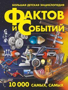 Большая детская энциклопедия фактов и событий. 10 000 самых, самых обложка книги