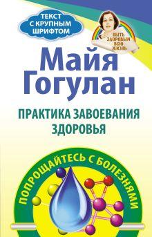 Гогулан М.Ф. - Практика завоевания здоровья. Попрощайтесь с болезнями обложка книги