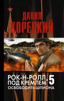 Корецкий Д.А. - Рок-н-ролл под Кремлем-5 Освобождение шпиона обложка книги