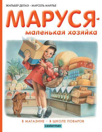 Маруся - маленькая хозяйка. В магазине. В школе поваров Делаэ Ж., Марлье М.