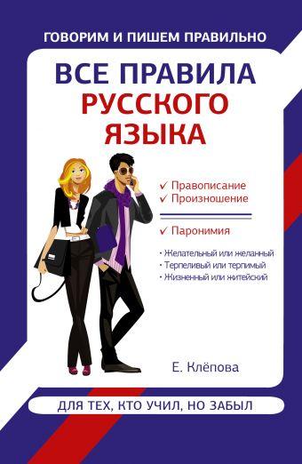 Все правила русского языка для тех, кто учил, но забыл Клепова Е.