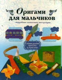 . - Оригами для мальчиков. Подробные пошаговые инструкции обложка книги