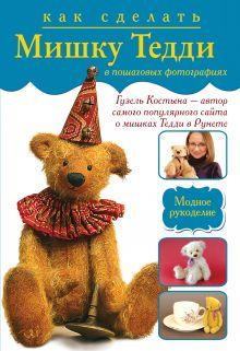 Костына Г. - Как сделать мишку Тедди в пошаговых фотографиях от лидера интернета Гузель Костыны обложка книги