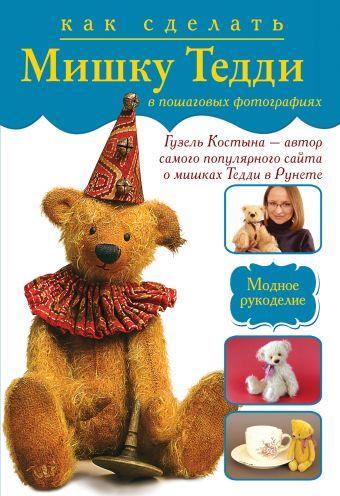 Как сделать мишку Тедди в пошаговых фотографиях от лидера интернета Гузель Костыны Костына Г.