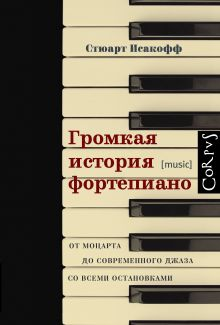 Исакофф С. - Громкая история фортепиано. От Моцарта до джаза со всеми остановками обложка книги