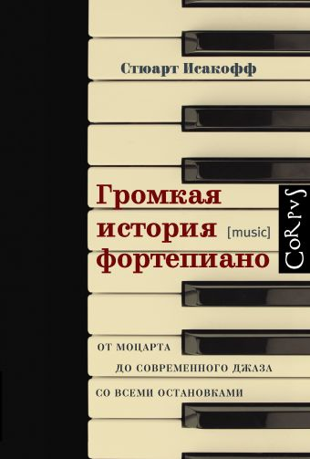 Громкая история фортепиано. От Моцарта до джаза со всеми остановками Исакофф С.