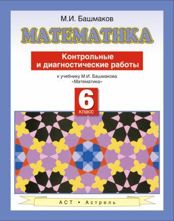 Математика. Контрольные и диагностические работы к учебнику М. И. Башмакова «Математика». 6 класс