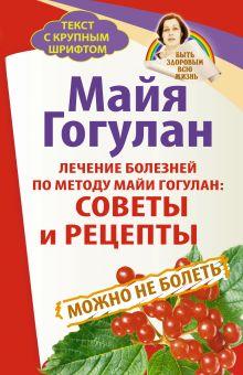 Гогулан М.Ф. - Лечение болезней по методу Майи Гогулан: советы и рецепты. Можно не болеть. Быть здоровым всю жизнь обложка книги