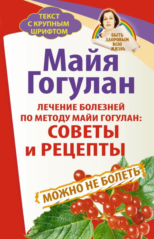 Лечение болезней по методу Майи Гогулан: советы и рецепты. Можно не болеть. Быть здоровым всю жизнь Гогулан М.Ф.