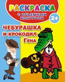 . - Чебурашка и крокодил Гена. Раскраска с объемным контуром 2+ обложка книги