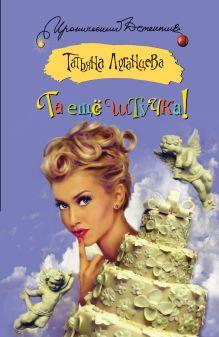 Луганцева Т.И. - Та еще штучка! обложка книги