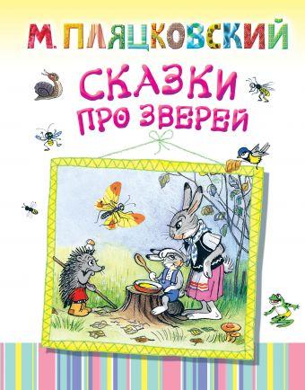 Сказки про зверей Пляцковский М.С., Сутеев В.Г.