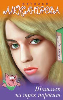 Александрова Наталья - Шашлык из трех поросят обложка книги
