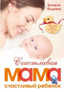 Фадеева В.В. - Счастливая мама - счастливый ребенок: вы и ваш малыш от 0 до 1,5 лет обложка книги