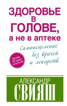 Свияш А. - Здоровье в голове, а не в аптеке обложка книги